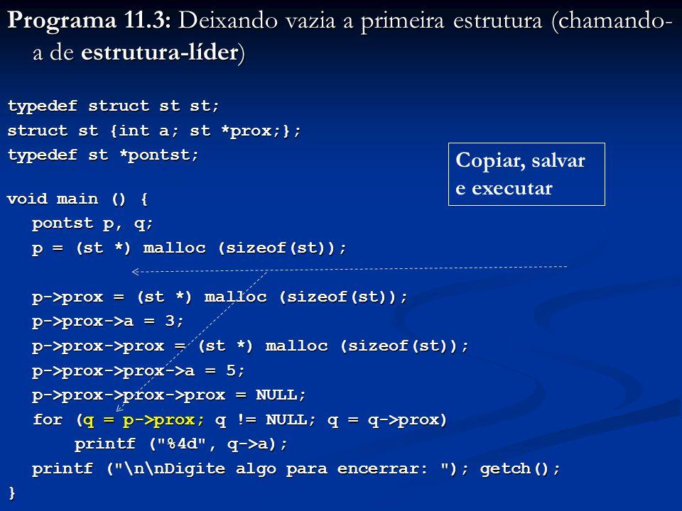 Programa 11.3: Deixando vazia a primeira estrutura (chamando- a de estrutura-líder) typedef struct st st; struct st {int a; st *prox;}; typedef st *pontst; void main () { pontst p, q; p = (st *) malloc (sizeof(st)); p->prox = (st *) malloc (sizeof(st)); p->prox->a = 3; p->prox->prox = (st *) malloc (sizeof(st)); p->prox->prox->a = 5; p->prox->prox->prox = NULL; for (q = p->prox; q != NULL; q = q->prox) printf ( %4d , q->a); printf ( \n\nDigite algo para encerrar: ); getch(); } Copiar, salvar e executar