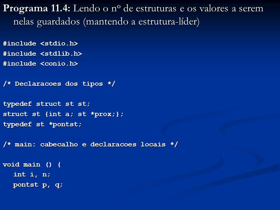 Programa 11.4: Lendo o n o de estruturas e os valores a serem nelas guardados (mantendo a estrutura-líder) #include #include /* Declaracoes dos tipos */ typedef struct st st; struct st {int a; st *prox;}; typedef st *pontst; /* main: cabecalho e declaracoes locais */ void main () { int i, n; pontst p, q; pontst p, q;