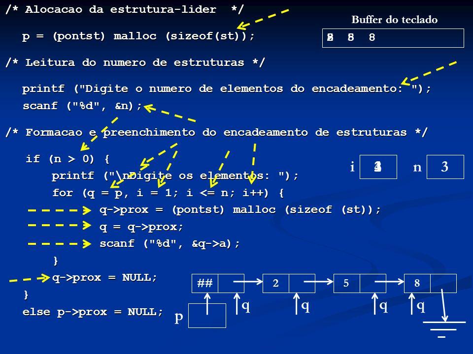 /* Alocacao da estrutura-lider */ p = (pontst) malloc (sizeof(st)); p = (pontst) malloc (sizeof(st)); /* Leitura do numero de estruturas */ printf ( Digite o numero de elementos do encadeamento: ); scanf ( %d , &n); /* Formacao e preenchimento do encadeamento de estruturas */ if (n > 0) { if (n > 0) { printf ( \nDigite os elementos: ); for (q = p, i = 1; i <= n; i++) { q->prox = (pontst) malloc (sizeof (st)); q = q->prox; scanf ( %d , &q->a); } q->prox = NULL; } else p->prox = NULL; ni p ## Buffer do teclado 3 3 q 1 q 2 5 85 8 2 2 q 8 5 3 q 8 4