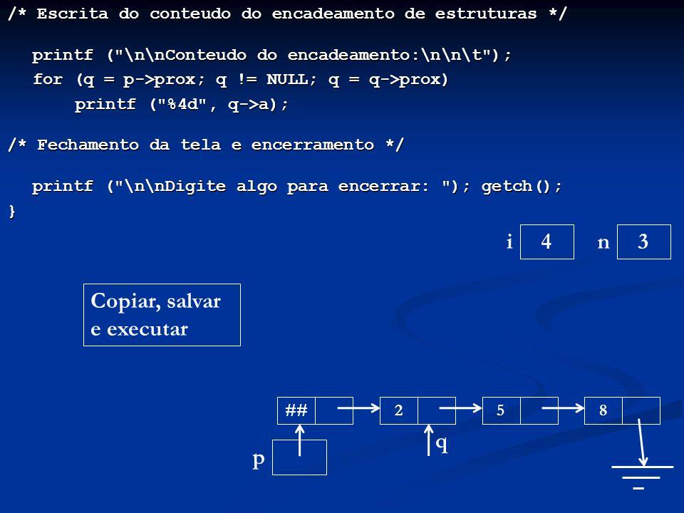 /* Escrita do conteudo do encadeamento de estruturas */ printf ( \n\nConteudo do encadeamento:\n\n\t ); printf ( \n\nConteudo do encadeamento:\n\n\t ); for (q = p->prox; q != NULL; q = q->prox) printf ( %4d , q->a); /* Fechamento da tela e encerramento */ printf ( \n\nDigite algo para encerrar: ); getch(); printf ( \n\nDigite algo para encerrar: ); getch();} ni p ## 34 2 58 q Copiar, salvar e executar