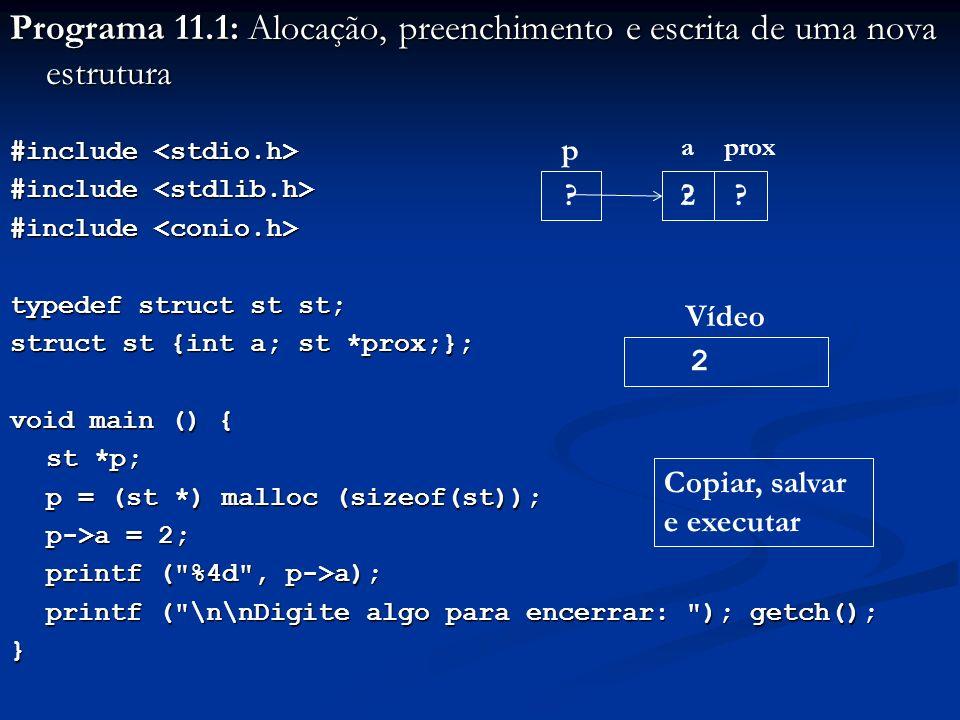Programa 11.1: Alocação, preenchimento e escrita de uma nova estrutura #include #include typedef struct st st; struct st {int a; st *prox;}; void main () { st *p; st *p; p = (st *) malloc (sizeof(st)); p->a = 2; printf ( %4d , p->a); printf ( \n\nDigite algo para encerrar: ); getch(); printf ( \n\nDigite algo para encerrar: ); getch();} p 2 2 Vídeo Copiar, salvar e executar aprox