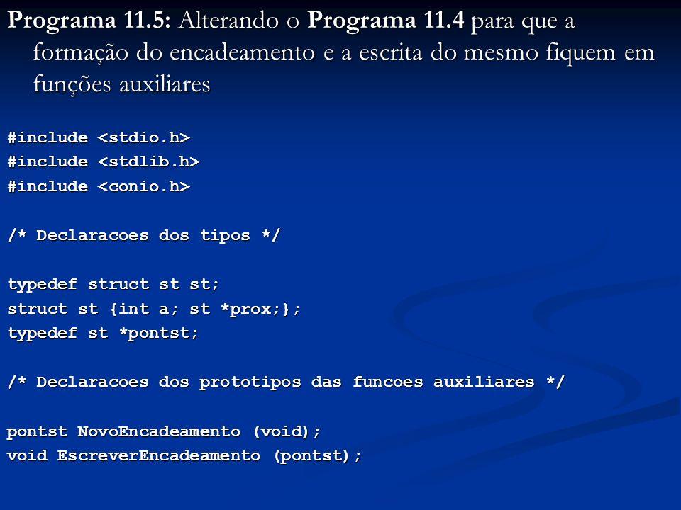 Programa 11.5: Alterando o Programa 11.4 para que a formação do encadeamento e a escrita do mesmo fiquem em funções auxiliares #include #include /* Declaracoes dos tipos */ typedef struct st st; struct st {int a; st *prox;}; typedef st *pontst; /* Declaracoes dos prototipos das funcoes auxiliares */ pontst NovoEncadeamento (void); void EscreverEncadeamento (pontst);