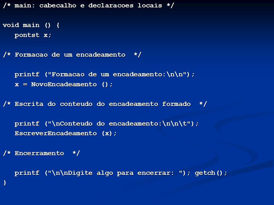 /* main: cabecalho e declaracoes locais */ void main () { pontst x; pontst x; /* Formacao de um encadeamento */ printf ( Formacao de um encadeamento:\n\n ); printf ( Formacao de um encadeamento:\n\n ); x = NovoEncadeamento (); x = NovoEncadeamento (); /* Escrita do conteudo do encadeamento formado */ printf ( \nConteudo do encadeamento:\n\n\t ); printf ( \nConteudo do encadeamento:\n\n\t ); EscreverEncadeamento (x); EscreverEncadeamento (x); /* Encerramento */ printf ( \n\nDigite algo para encerrar: ); getch(); printf ( \n\nDigite algo para encerrar: ); getch();}