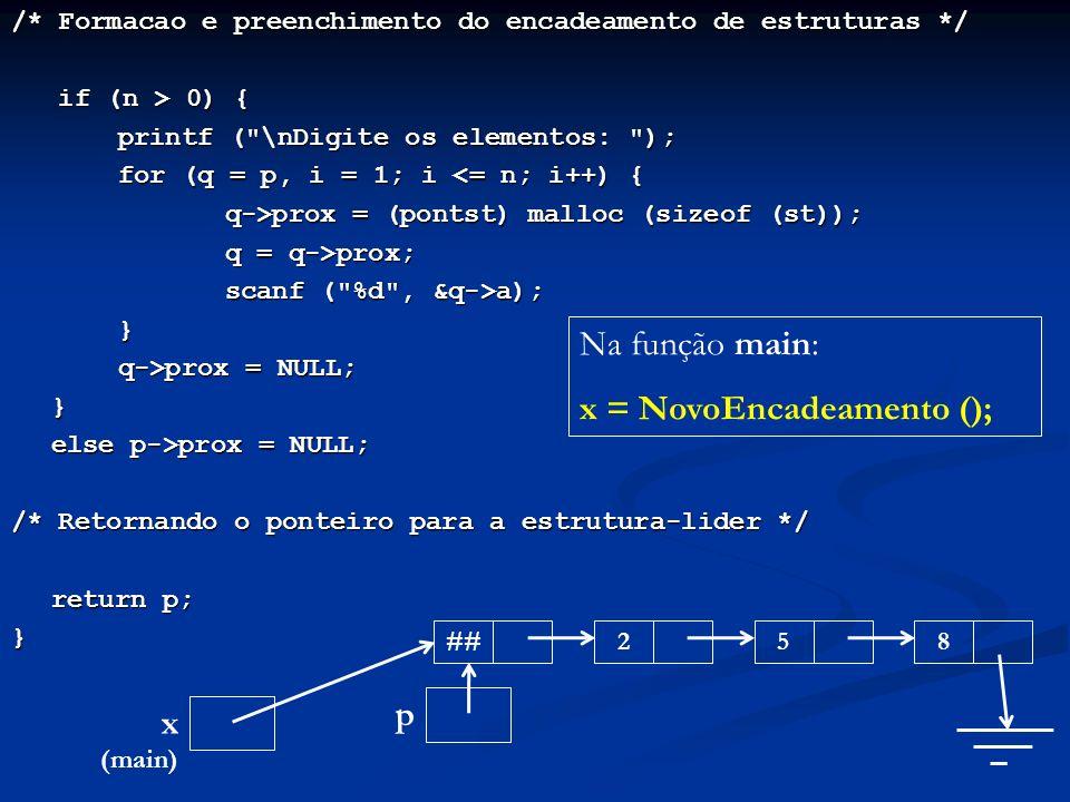 /* Formacao e preenchimento do encadeamento de estruturas */ if (n > 0) { if (n > 0) { printf ( \nDigite os elementos: ); for (q = p, i = 1; i <= n; i++) { q->prox = (pontst) malloc (sizeof (st)); q = q->prox; scanf ( %d , &q->a); } q->prox = NULL; } else p->prox = NULL; /* Retornando o ponteiro para a estrutura-lider */ return p; } p ##258 Na função main: x = NovoEncadeamento (); x (main)