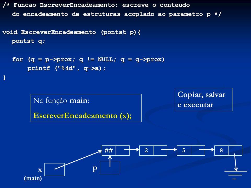 /* Funcao EscreverEncadeamento: escreve o conteudo do encadeamento de estruturas acoplado ao parametro p */ void EscreverEncadeamento (pontst p){ pontst q; for (q = p->prox; q != NULL; q = q->prox) printf ( %4d , q->a); } ##258 x (main) Copiar, salvar e executar Na função main: EscreverEncadeamento (x); p
