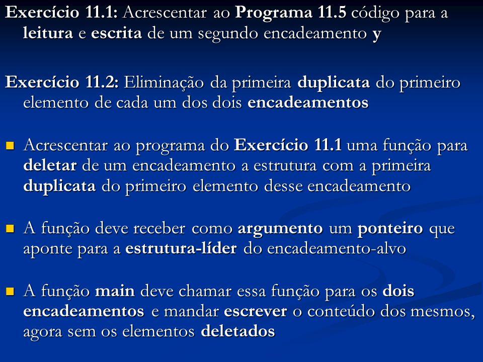 Exercício 11.1: Acrescentar ao Programa 11.5 código para a leitura e escrita de um segundo encadeamento y Exercício 11.2: Eliminação da primeira duplicata do primeiro elemento de cada um dos dois encadeamentos Acrescentar ao programa do Exercício 11.1 uma função para deletar de um encadeamento a estrutura com a primeira duplicata do primeiro elemento desse encadeamento Acrescentar ao programa do Exercício 11.1 uma função para deletar de um encadeamento a estrutura com a primeira duplicata do primeiro elemento desse encadeamento A função deve receber como argumento um ponteiro que aponte para a estrutura-líder do encadeamento-alvo A função deve receber como argumento um ponteiro que aponte para a estrutura-líder do encadeamento-alvo A função main deve chamar essa função para os dois encadeamentos e mandar escrever o conteúdo dos mesmos, agora sem os elementos deletados A função main deve chamar essa função para os dois encadeamentos e mandar escrever o conteúdo dos mesmos, agora sem os elementos deletados