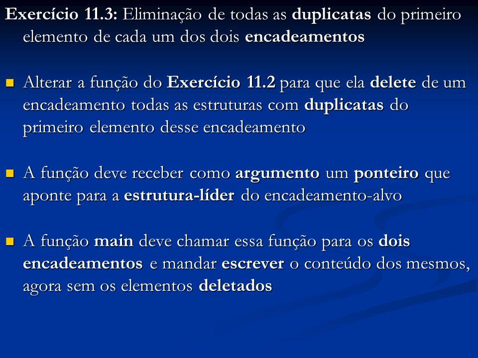 Exercício 11.3: Eliminação de todas as duplicatas do primeiro elemento de cada um dos dois encadeamentos Alterar a função do Exercício 11.2 para que ela delete de um encadeamento todas as estruturas com duplicatas do primeiro elemento desse encadeamento Alterar a função do Exercício 11.2 para que ela delete de um encadeamento todas as estruturas com duplicatas do primeiro elemento desse encadeamento A função deve receber como argumento um ponteiro que aponte para a estrutura-líder do encadeamento-alvo A função deve receber como argumento um ponteiro que aponte para a estrutura-líder do encadeamento-alvo A função main deve chamar essa função para os dois encadeamentos e mandar escrever o conteúdo dos mesmos, agora sem os elementos deletados A função main deve chamar essa função para os dois encadeamentos e mandar escrever o conteúdo dos mesmos, agora sem os elementos deletados