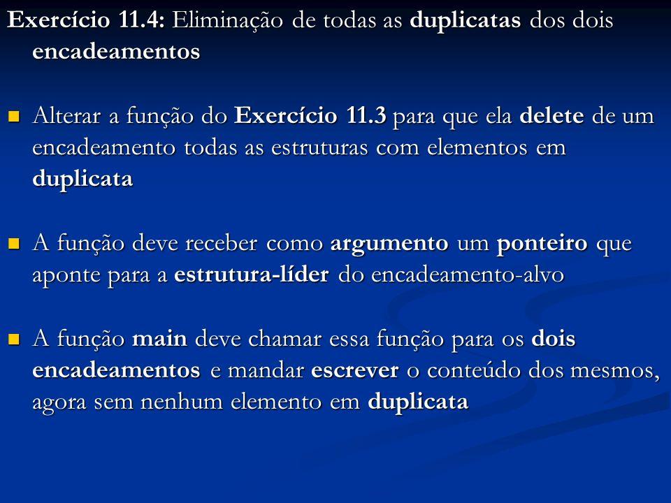 Exercício 11.4: Eliminação de todas as duplicatas dos dois encadeamentos Alterar a função do Exercício 11.3 para que ela delete de um encadeamento todas as estruturas com elementos em duplicata Alterar a função do Exercício 11.3 para que ela delete de um encadeamento todas as estruturas com elementos em duplicata A função deve receber como argumento um ponteiro que aponte para a estrutura-líder do encadeamento-alvo A função deve receber como argumento um ponteiro que aponte para a estrutura-líder do encadeamento-alvo A função main deve chamar essa função para os dois encadeamentos e mandar escrever o conteúdo dos mesmos, agora sem nenhum elemento em duplicata A função main deve chamar essa função para os dois encadeamentos e mandar escrever o conteúdo dos mesmos, agora sem nenhum elemento em duplicata