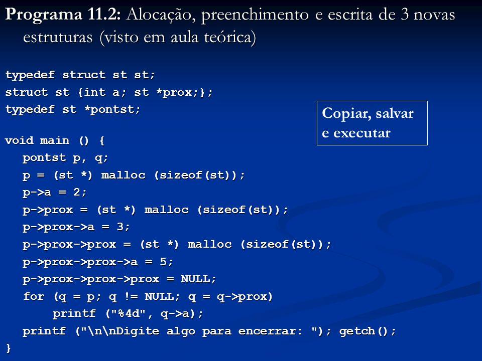 Programa 11.2: Alocação, preenchimento e escrita de 3 novas estruturas (visto em aula teórica) typedef struct st st; struct st {int a; st *prox;}; typedef st *pontst; void main () { pontst p, q; p = (st *) malloc (sizeof(st)); p->a = 2; p->prox = (st *) malloc (sizeof(st)); p->prox->a = 3; p->prox->prox = (st *) malloc (sizeof(st)); p->prox->prox->a = 5; p->prox->prox->prox = NULL; for (q = p; q != NULL; q = q->prox) printf ( %4d , q->a); printf ( \n\nDigite algo para encerrar: ); getch(); } Copiar, salvar e executar
