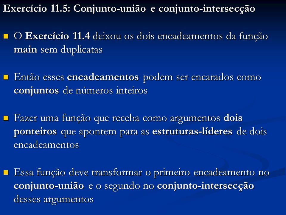 Exercício 11.5: Conjunto-união e conjunto-intersecção O Exercício 11.4 deixou os dois encadeamentos da função main sem duplicatas O Exercício 11.4 deixou os dois encadeamentos da função main sem duplicatas Então esses encadeamentos podem ser encarados como conjuntos de números inteiros Então esses encadeamentos podem ser encarados como conjuntos de números inteiros Fazer uma função que receba como argumentos dois ponteiros que apontem para as estruturas-líderes de dois encadeamentos Fazer uma função que receba como argumentos dois ponteiros que apontem para as estruturas-líderes de dois encadeamentos Essa função deve transformar o primeiro encadeamento no conjunto-união e o segundo no conjunto-intersecção desses argumentos Essa função deve transformar o primeiro encadeamento no conjunto-união e o segundo no conjunto-intersecção desses argumentos