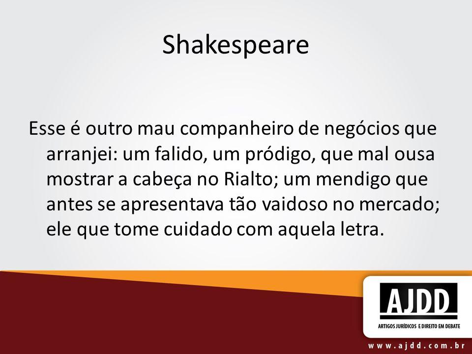 Shakespeare Esse é outro mau companheiro de negócios que arranjei: um falido, um pródigo, que mal ousa mostrar a cabeça no Rialto; um mendigo que antes se apresentava tão vaidoso no mercado; ele que tome cuidado com aquela letra.