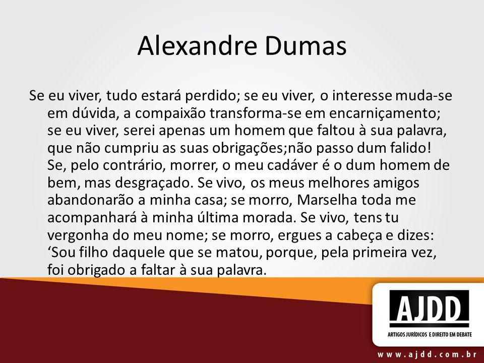 Alexandre Dumas Se eu viver, tudo estará perdido; se eu viver, o interesse muda-se em dúvida, a compaixão transforma-se em encarniçamento; se eu viver, serei apenas um homem que faltou à sua palavra, que não cumpriu as suas obrigações;não passo dum falido.