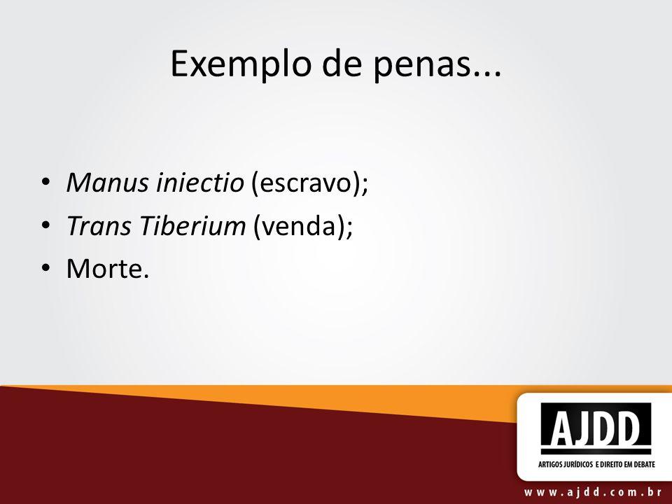 Exemplo de penas... Manus iniectio (escravo); Trans Tiberium (venda); Morte.