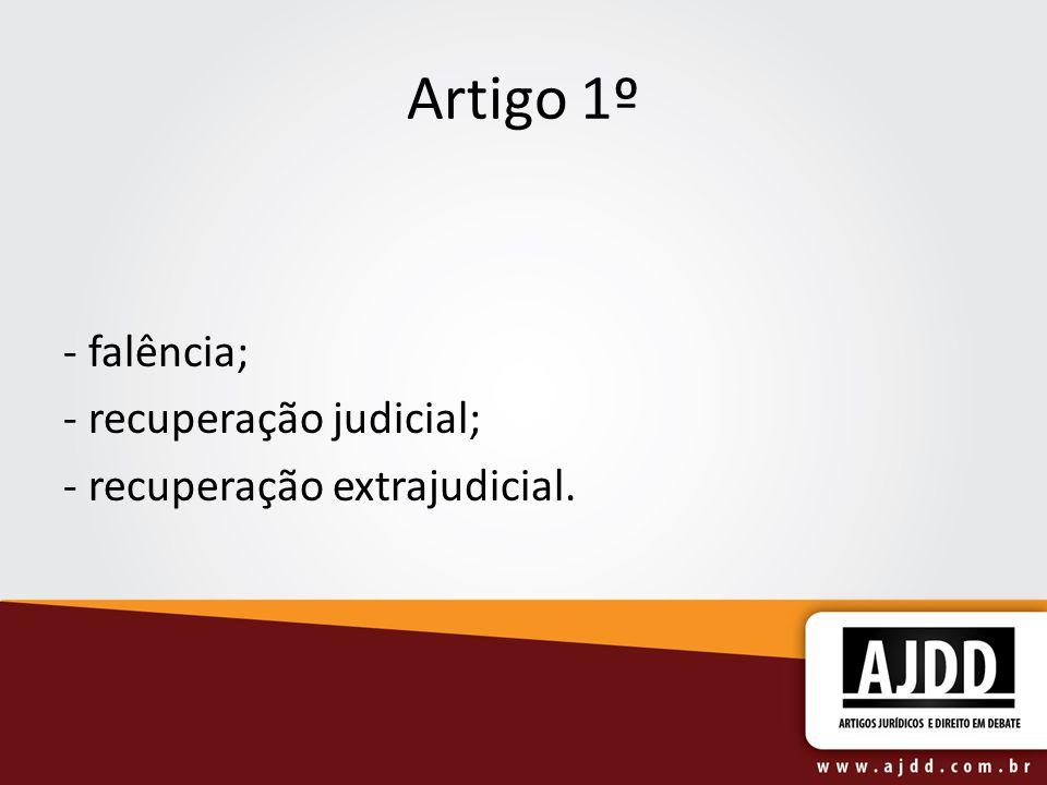 Artigo 1º - falência; - recuperação judicial; - recuperação extrajudicial.