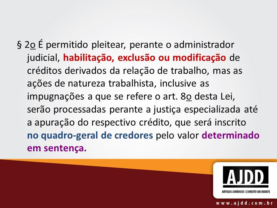 § 2o É permitido pleitear, perante o administrador judicial, habilitação, exclusão ou modificação de créditos derivados da relação de trabalho, mas as ações de natureza trabalhista, inclusive as impugnações a que se refere o art.