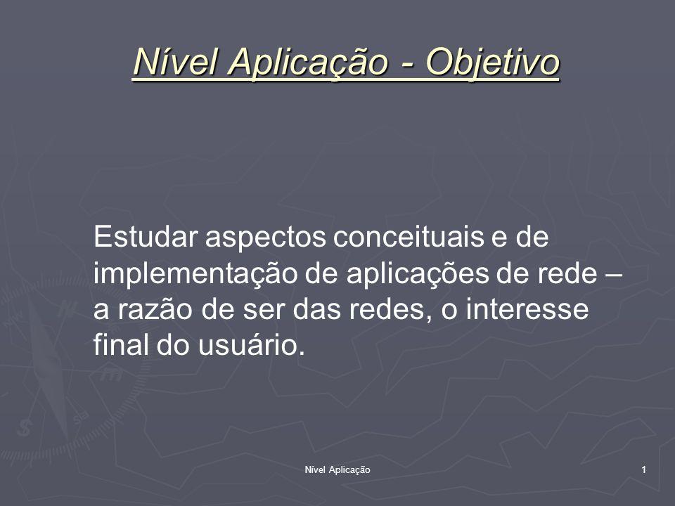 Nível Aplicação 1 Estudar aspectos conceituais e de implementação de aplicações de rede – a razão de ser das redes, o interesse final do usuário. Níve