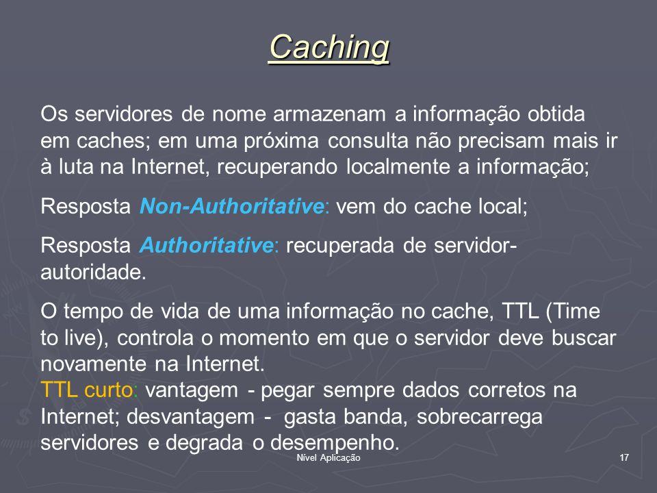 Nível Aplicação 17 Caching Os servidores de nome armazenam a informação obtida em caches; em uma próxima consulta não precisam mais ir à luta na Inter