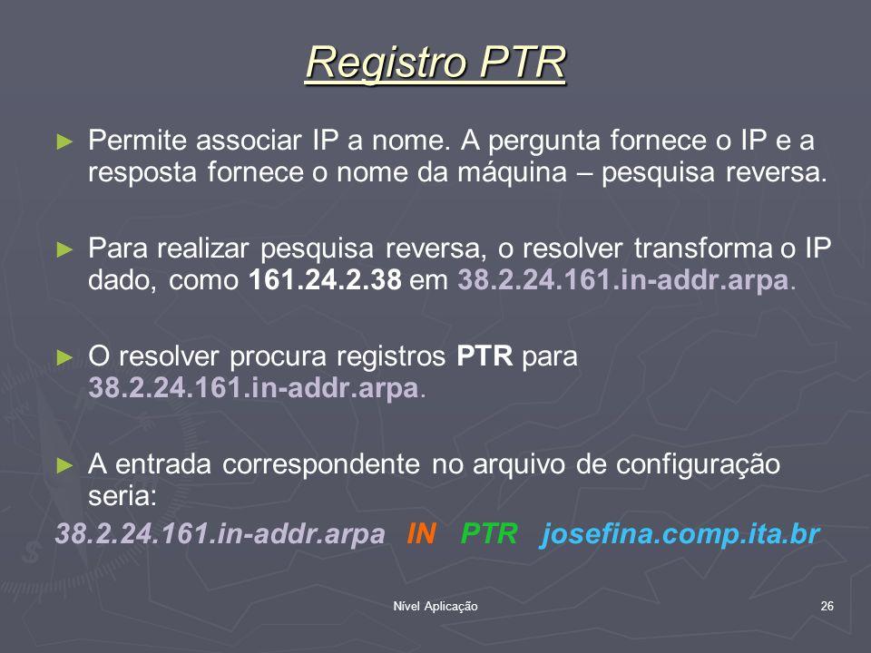 Nível Aplicação 26 Registro PTR Permite associar IP a nome. A pergunta fornece o IP e a resposta fornece o nome da máquina – pesquisa reversa. Para re