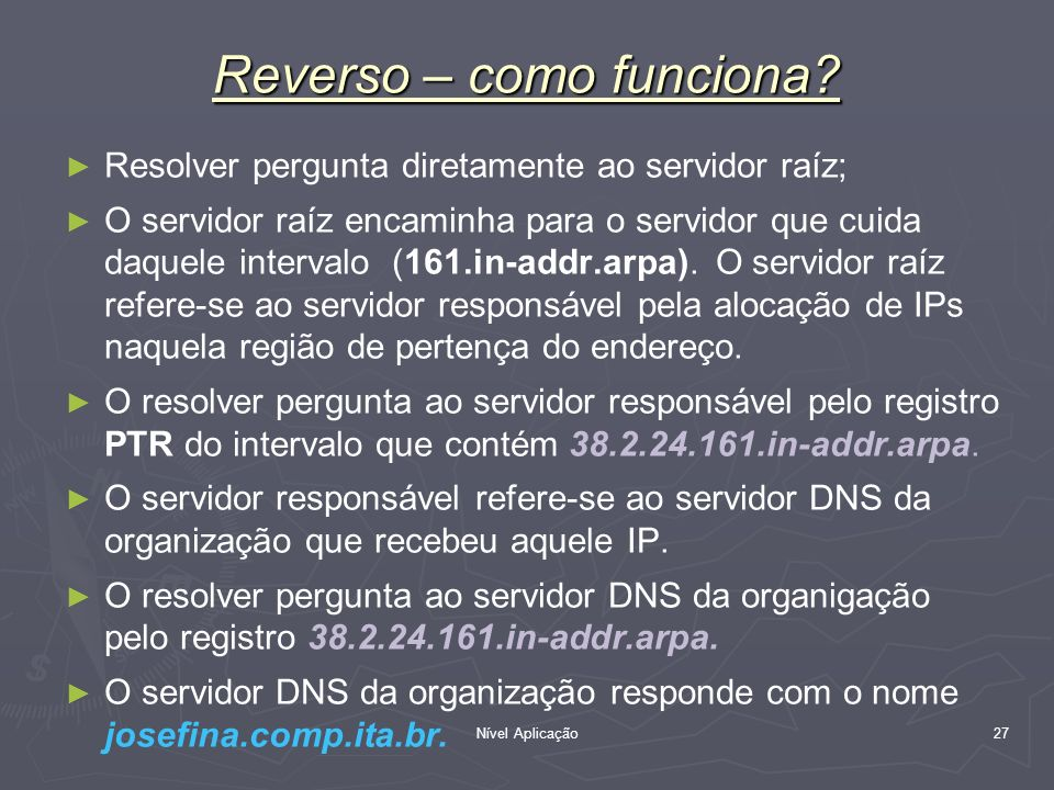 Nível Aplicação 27 Reverso – como funciona? Resolver pergunta diretamente ao servidor raíz; O servidor raíz encaminha para o servidor que cuida daquel
