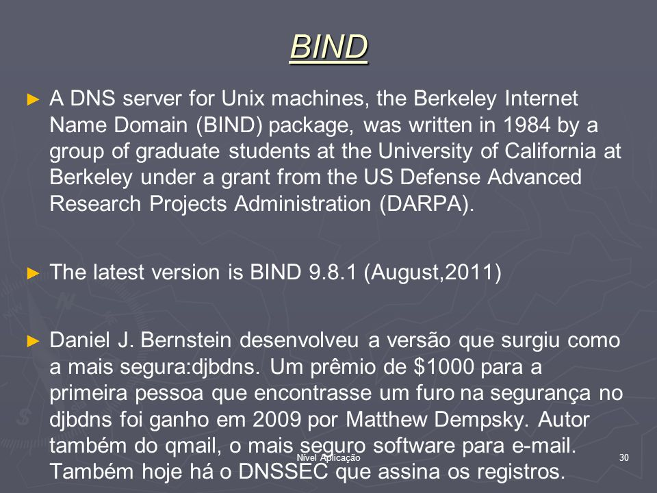 Nível Aplicação 30 BIND A DNS server for Unix machines, the Berkeley Internet Name Domain (BIND) package, was written in 1984 by a group of graduate s