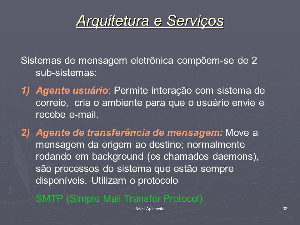Nível Aplicação 32 Arquitetura e Serviços Sistemas de mensagem eletrônica compõem-se de 2 sub-sistemas: 1)Agente usuário: Permite interação com sistem