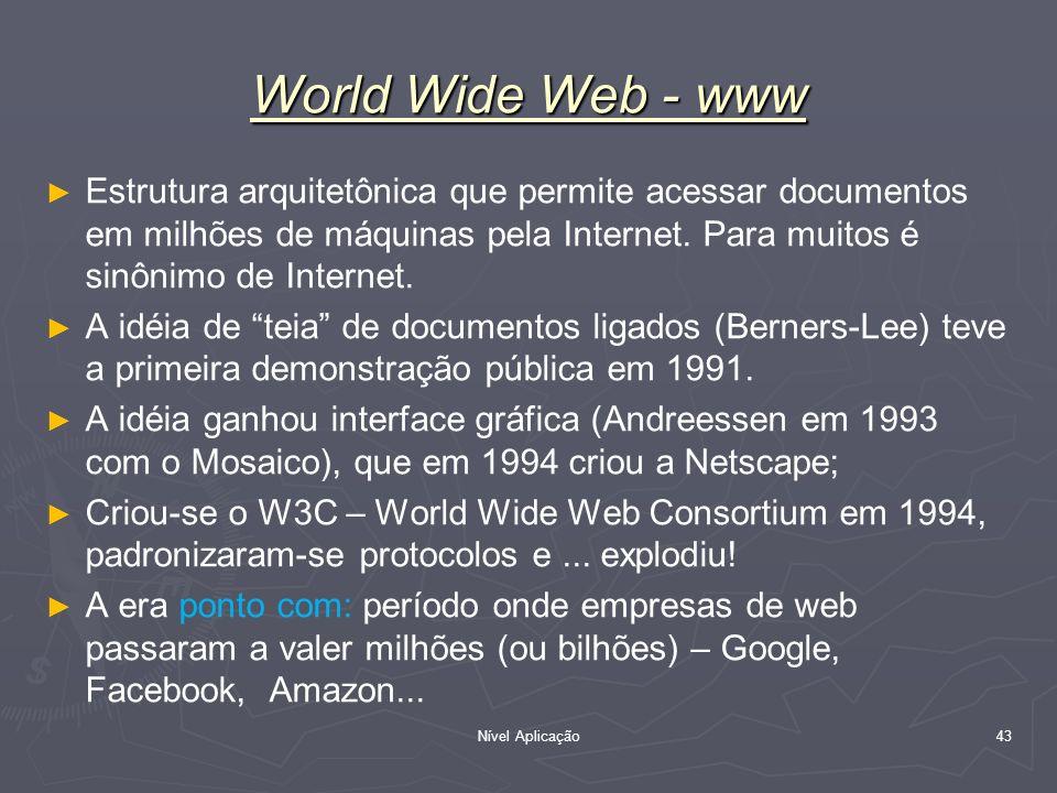 Nível Aplicação 43 World Wide Web - www Estrutura arquitetônica que permite acessar documentos em milhões de máquinas pela Internet. Para muitos é sin