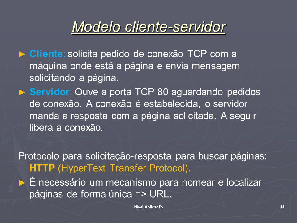 Nível Aplicação 44 Modelo cliente-servidor Cliente: solicita pedido de conexão TCP com a máquina onde está a página e envia mensagem solicitando a pág