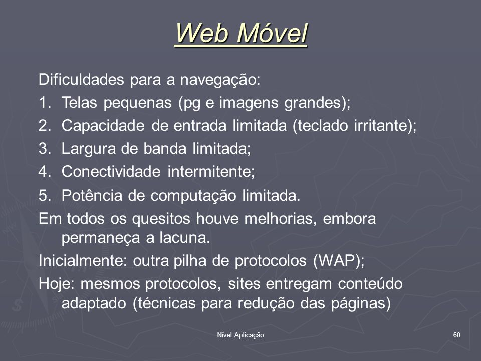 Nível Aplicação 60 Web Móvel Dificuldades para a navegação: 1.Telas pequenas (pg e imagens grandes); 2.Capacidade de entrada limitada (teclado irritan