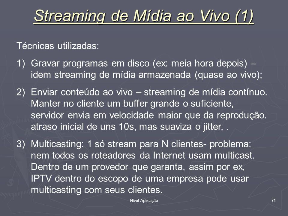 Nível Aplicação 71 Técnicas utilizadas: 1)Gravar programas em disco (ex: meia hora depois) – idem streaming de mídia armazenada (quase ao vivo); 2)Env
