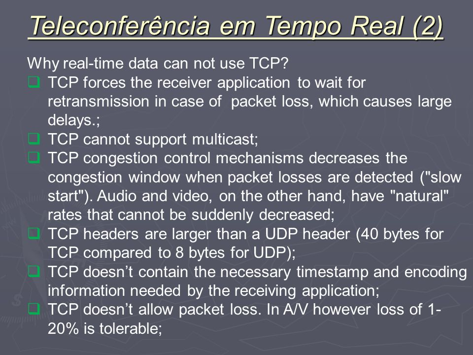 Why real-time data can not use TCP? TCP forces the receiver application to wait for retransmission in case of packet loss, which causes large delays.;