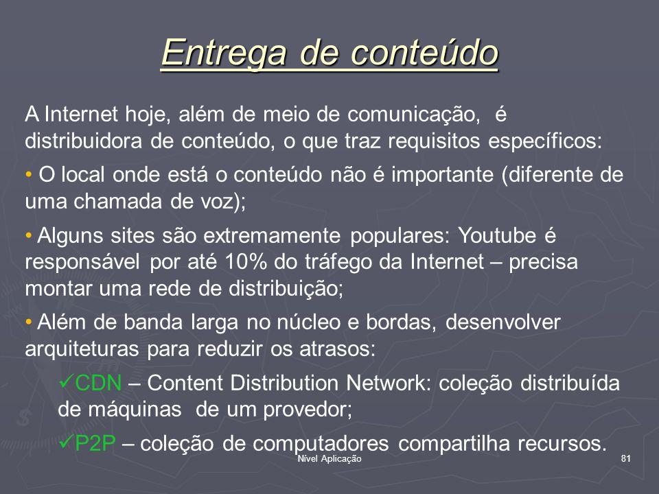 Nível Aplicação 81 Entrega de conteúdo A Internet hoje, além de meio de comunicação, é distribuidora de conteúdo, o que traz requisitos específicos: O