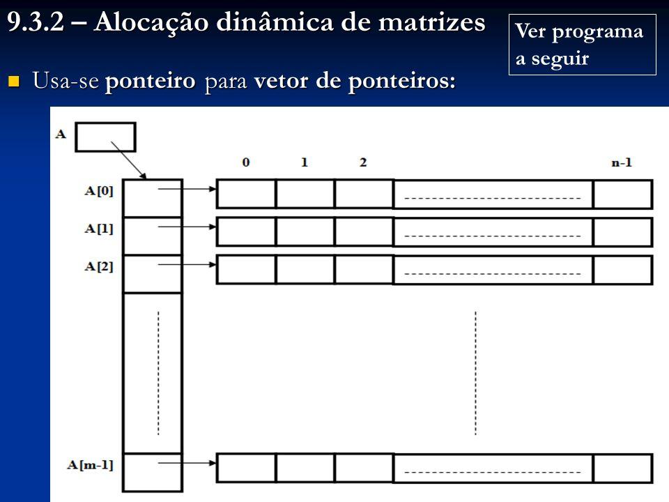9.3.2 – Alocação dinâmica de matrizes Usa-se ponteiro para vetor de ponteiros: Usa-se ponteiro para vetor de ponteiros: Ver programa a seguir