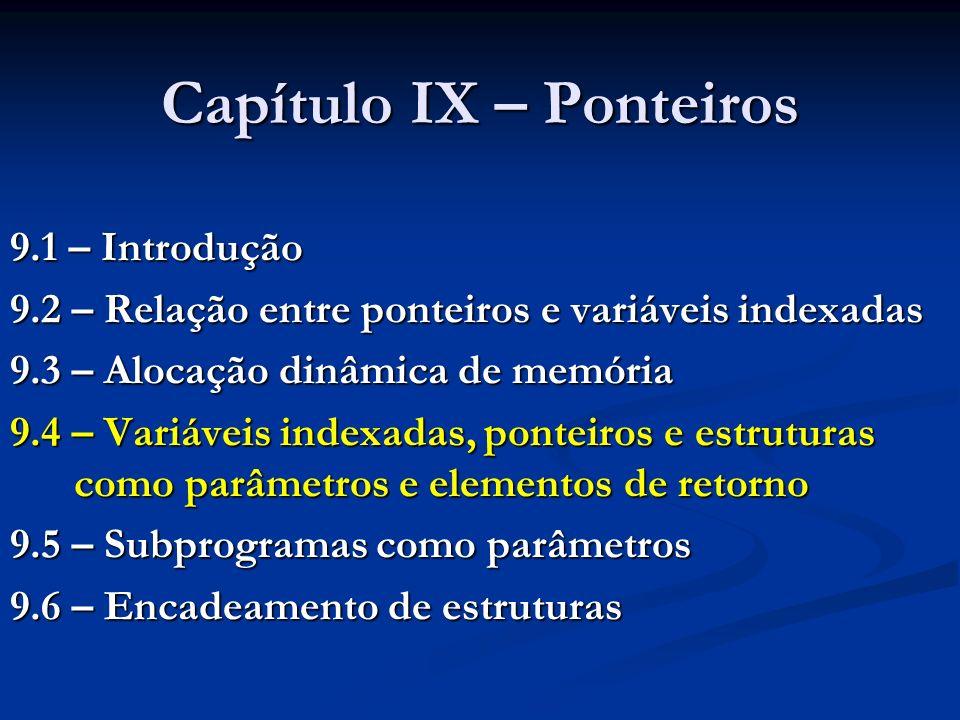 Capítulo IX – Ponteiros 9.1 – Introdução 9.2 – Relação entre ponteiros e variáveis indexadas 9.3 – Alocação dinâmica de memória 9.4 – Variáveis indexadas, ponteiros e estruturas como parâmetros e elementos de retorno 9.5 – Subprogramas como parâmetros 9.6 – Encadeamento de estruturas