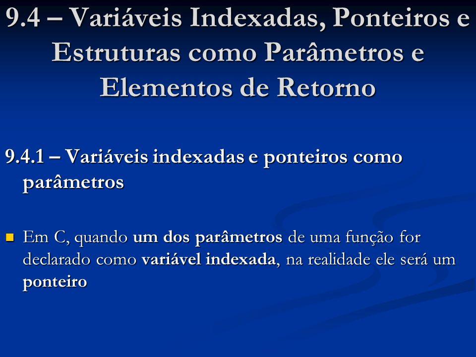 9.4 – Variáveis Indexadas, Ponteiros e Estruturas como Parâmetros e Elementos de Retorno 9.4.1 – Variáveis indexadas e ponteiros como parâmetros Em C, quando um dos parâmetros de uma função for declarado como variável indexada, na realidade ele será um ponteiro Em C, quando um dos parâmetros de uma função for declarado como variável indexada, na realidade ele será um ponteiro