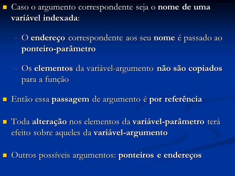 Caso o argumento correspondente seja o nome de uma variável indexada: Caso o argumento correspondente seja o nome de uma variável indexada: O endereço correspondente aos seu nome é passado ao ponteiro-parâmetro O endereço correspondente aos seu nome é passado ao ponteiro-parâmetro Os elementos da variável-argumento não são copiados para a função Os elementos da variável-argumento não são copiados para a função Então essa passagem de argumento é por referência Então essa passagem de argumento é por referência Toda alteração nos elementos da variável-parâmetro terá efeito sobre aqueles da variável-argumento Toda alteração nos elementos da variável-parâmetro terá efeito sobre aqueles da variável-argumento Outros possíveis argumentos: ponteiros e endereços Outros possíveis argumentos: ponteiros e endereços