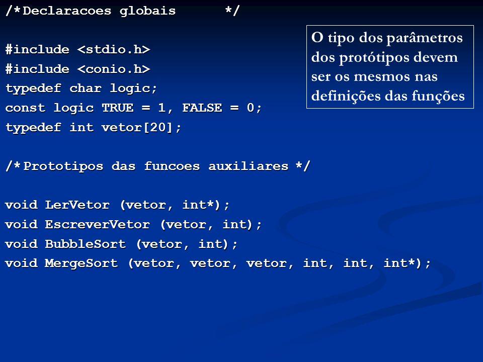/*Declaracoes globais */ #include #include typedef char logic; const logic TRUE = 1, FALSE = 0; typedef int vetor[20]; /*Prototipos das funcoes auxiliares*/ void LerVetor (vetor, int*); void EscreverVetor (vetor, int); void BubbleSort (vetor, int); void MergeSort (vetor, vetor, vetor, int, int, int*); O tipo dos parâmetros dos protótipos devem ser os mesmos nas definições das funções