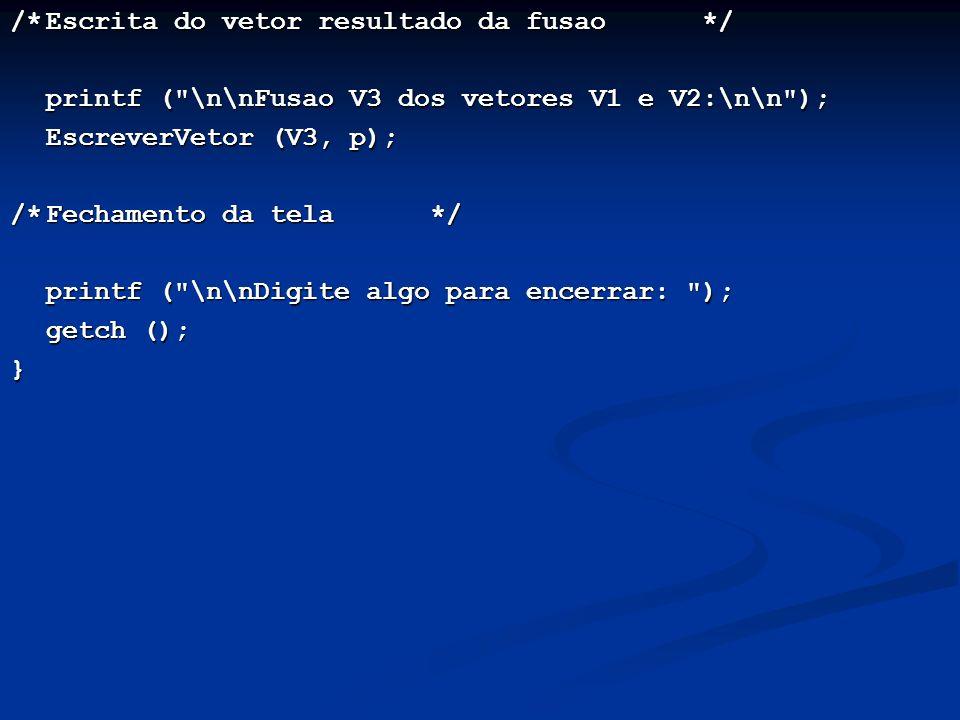 /*Escrita do vetor resultado da fusao */ printf ( \n\nFusao V3 dos vetores V1 e V2:\n\n ); printf ( \n\nFusao V3 dos vetores V1 e V2:\n\n ); EscreverVetor (V3, p); /*Fechamento da tela */ printf ( \n\nDigite algo para encerrar: ); getch (); getch ();}