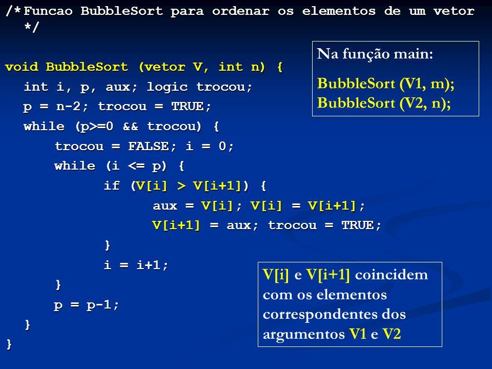 /*Funcao BubbleSort para ordenar os elementos de um vetor */ void BubbleSort (vetor V, int n) { int i, p, aux; logic trocou; p = n-2; trocou = TRUE; while (p>=0 && trocou) { trocou = FALSE; i = 0; while (i <= p) { if (V[i] > V[i+1]) { aux = V[i]; V[i] = V[i+1]; V[i+1] = aux; trocou = TRUE; } i = i+1; } p = p-1; }} V[i] e V[i+1] coincidem com os elementos correspondentes dos argumentos V1 e V2 Na função main: BubbleSort (V1, m); BubbleSort (V2, n);