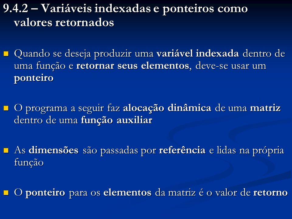 9.4.2 – Variáveis indexadas e ponteiros como valores retornados Quando se deseja produzir uma variável indexada dentro de uma função e retornar seus elementos, deve-se usar um ponteiro Quando se deseja produzir uma variável indexada dentro de uma função e retornar seus elementos, deve-se usar um ponteiro O programa a seguir faz alocação dinâmica de uma matriz dentro de uma função auxiliar O programa a seguir faz alocação dinâmica de uma matriz dentro de uma função auxiliar As dimensões são passadas por referência e lidas na própria função As dimensões são passadas por referência e lidas na própria função O ponteiro para os elementos da matriz é o valor de retorno O ponteiro para os elementos da matriz é o valor de retorno