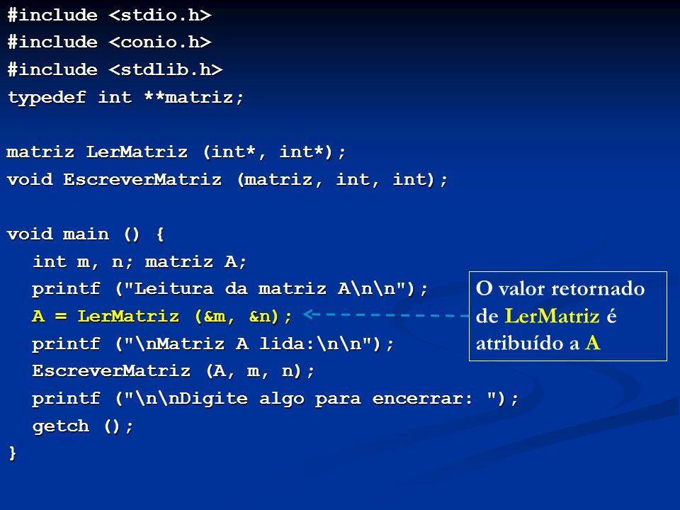 #include #include typedef int **matriz; matriz LerMatriz (int*, int*); void EscreverMatriz (matriz, int, int); void main () { int m, n; matriz A; printf ( Leitura da matriz A\n\n ); A = LerMatriz (&m, &n); A = LerMatriz (&m, &n); printf ( \nMatriz A lida:\n\n ); EscreverMatriz (A, m, n); EscreverMatriz (A, m, n); printf ( \n\nDigite algo para encerrar: ); printf ( \n\nDigite algo para encerrar: ); getch (); getch ();} O valor retornado de LerMatriz é atribuído a A