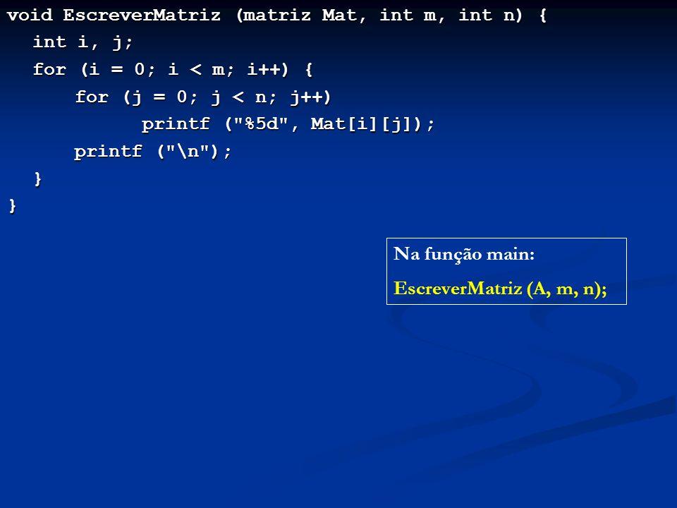 void EscreverMatriz (matriz Mat, int m, int n) { int i, j; for (i = 0; i < m; i++) { for (j = 0; j < n; j++) printf ( %5d , Mat[i][j]); printf ( \n ); }} Na função main: EscreverMatriz (A, m, n);