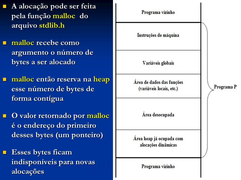 A alocação pode ser feita pela função malloc do arquivo stdlib.h A alocação pode ser feita pela função malloc do arquivo stdlib.h malloc recebe como argumento o número de bytes a ser alocado malloc recebe como argumento o número de bytes a ser alocado malloc então reserva na heap esse número de bytes de forma contígua malloc então reserva na heap esse número de bytes de forma contígua O valor retornado por malloc é o endereço do primeiro desses bytes (um ponteiro) O valor retornado por malloc é o endereço do primeiro desses bytes (um ponteiro) Esses bytes ficam indisponíveis para novas alocações Esses bytes ficam indisponíveis para novas alocações