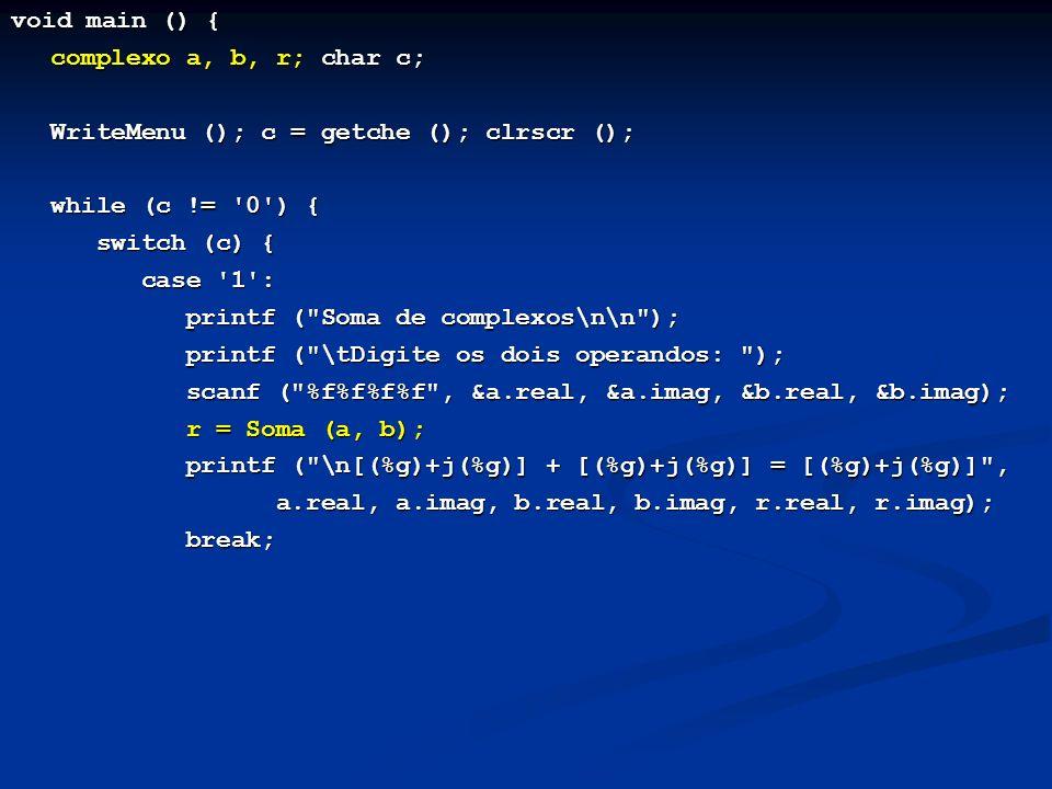 void main () { complexo a, b, r; char c; WriteMenu (); c = getche (); clrscr (); while (c != 0 ) { switch (c) { switch (c) { case 1 : case 1 : printf ( Soma de complexos\n\n ); printf ( Soma de complexos\n\n ); printf ( \tDigite os dois operandos: ); printf ( \tDigite os dois operandos: ); scanf ( %f%f%f%f , &a.real, &a.imag, &b.real, &b.imag); scanf ( %f%f%f%f , &a.real, &a.imag, &b.real, &b.imag); r = Soma (a, b); r = Soma (a, b); printf ( \n[(%g)+j(%g)] + [(%g)+j(%g)] = [(%g)+j(%g)] , printf ( \n[(%g)+j(%g)] + [(%g)+j(%g)] = [(%g)+j(%g)] , a.real, a.imag, b.real, b.imag, r.real, r.imag); a.real, a.imag, b.real, b.imag, r.real, r.imag); break; break;