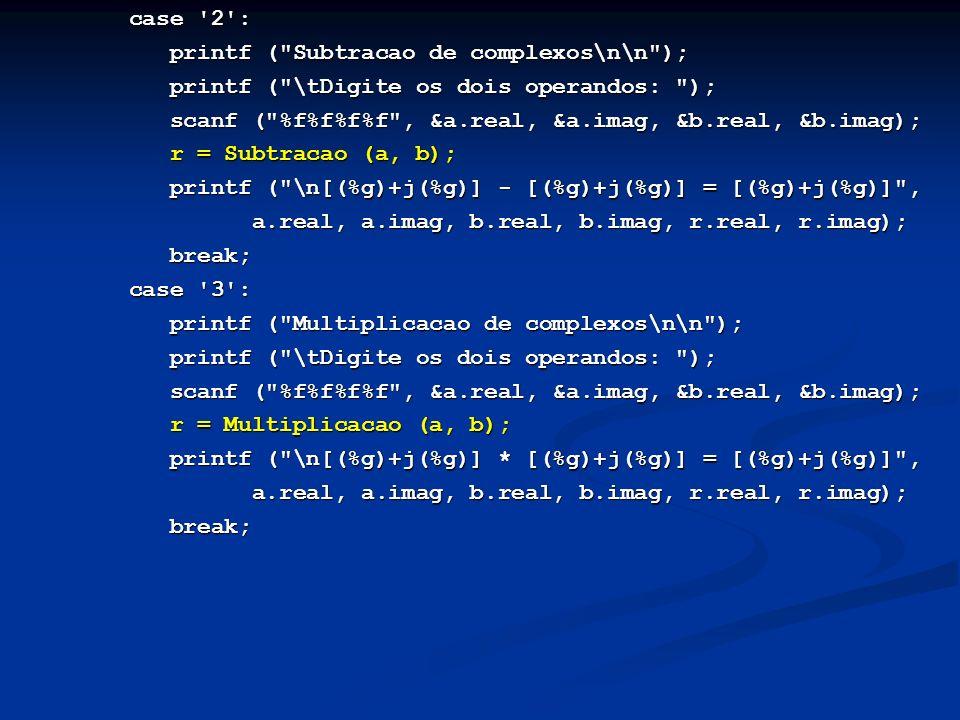case 2 : case 2 : printf ( Subtracao de complexos\n\n ); printf ( Subtracao de complexos\n\n ); printf ( \tDigite os dois operandos: ); printf ( \tDigite os dois operandos: ); scanf ( %f%f%f%f , &a.real, &a.imag, &b.real, &b.imag); scanf ( %f%f%f%f , &a.real, &a.imag, &b.real, &b.imag); r = Subtracao (a, b); r = Subtracao (a, b); printf ( \n[(%g)+j(%g)] - [(%g)+j(%g)] = [(%g)+j(%g)] , printf ( \n[(%g)+j(%g)] - [(%g)+j(%g)] = [(%g)+j(%g)] , a.real, a.imag, b.real, b.imag, r.real, r.imag); a.real, a.imag, b.real, b.imag, r.real, r.imag); break; break; case 3 : case 3 : printf ( Multiplicacao de complexos\n\n ); printf ( Multiplicacao de complexos\n\n ); printf ( \tDigite os dois operandos: ); printf ( \tDigite os dois operandos: ); scanf ( %f%f%f%f , &a.real, &a.imag, &b.real, &b.imag); scanf ( %f%f%f%f , &a.real, &a.imag, &b.real, &b.imag); r = Multiplicacao (a, b); r = Multiplicacao (a, b); printf ( \n[(%g)+j(%g)] * [(%g)+j(%g)] = [(%g)+j(%g)] , printf ( \n[(%g)+j(%g)] * [(%g)+j(%g)] = [(%g)+j(%g)] , a.real, a.imag, b.real, b.imag, r.real, r.imag); a.real, a.imag, b.real, b.imag, r.real, r.imag); break; break;