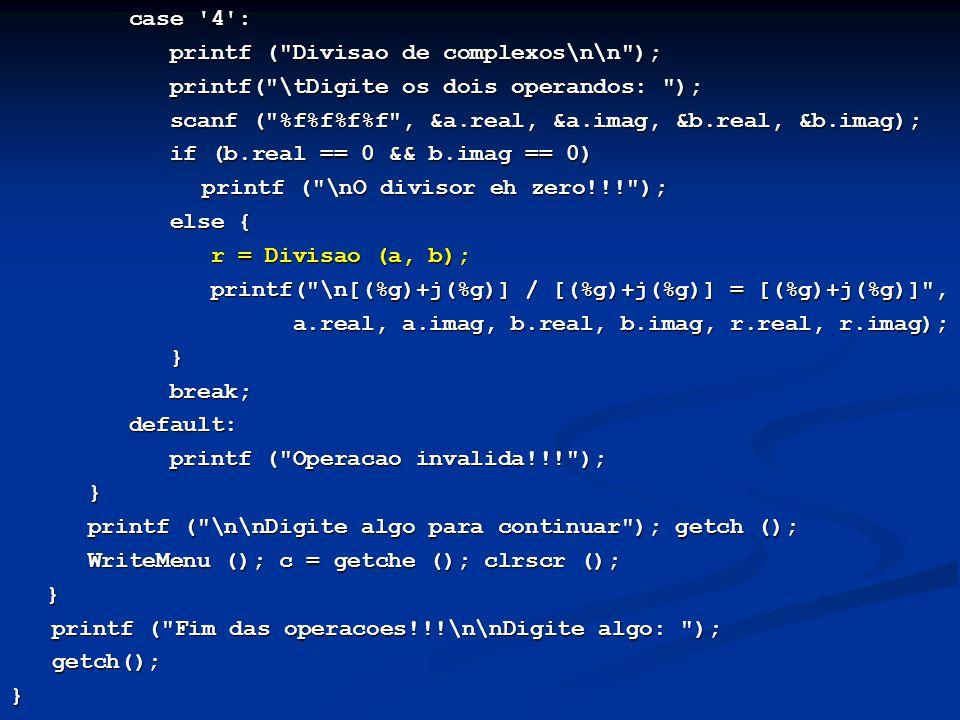 case 4 : case 4 : printf ( Divisao de complexos\n\n ); printf ( Divisao de complexos\n\n ); printf( \tDigite os dois operandos: ); printf( \tDigite os dois operandos: ); scanf ( %f%f%f%f , &a.real, &a.imag, &b.real, &b.imag); scanf ( %f%f%f%f , &a.real, &a.imag, &b.real, &b.imag); if (b.real == 0 && b.imag == 0) if (b.real == 0 && b.imag == 0) printf ( \nO divisor eh zero!!! ); printf ( \nO divisor eh zero!!! ); else { else { r = Divisao (a, b); r = Divisao (a, b); printf( \n[(%g)+j(%g)] / [(%g)+j(%g)] = [(%g)+j(%g)] , printf( \n[(%g)+j(%g)] / [(%g)+j(%g)] = [(%g)+j(%g)] , a.real, a.imag, b.real, b.imag, r.real, r.imag); a.real, a.imag, b.real, b.imag, r.real, r.imag); } break; break; default: default: printf ( Operacao invalida!!! ); printf ( Operacao invalida!!! ); } printf ( \n\nDigite algo para continuar ); getch (); printf ( \n\nDigite algo para continuar ); getch (); WriteMenu (); c = getche (); clrscr (); WriteMenu (); c = getche (); clrscr ();} printf ( Fim das operacoes!!!\n\nDigite algo: ); printf ( Fim das operacoes!!!\n\nDigite algo: ); getch(); getch();}