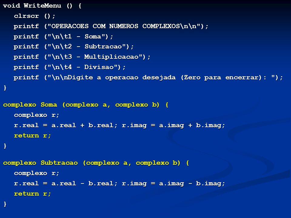 void WriteMenu () { clrscr (); printf ( OPERACOES COM NUMEROS COMPLEXOS\n\n ); printf ( \n\t1 - Soma ); printf ( \n\t2 - Subtracao ); printf ( \n\t3 - Multiplicacao ); printf ( \n\t4 - Divisao ); printf ( \n\nDigite a operacao desejada (Zero para encerrar): ); } complexo Soma (complexo a, complexo b) { complexo r; r.real = a.real + b.real; r.imag = a.imag + b.imag; return r; } complexo Subtracao (complexo a, complexo b) { complexo r; r.real = a.real - b.real; r.imag = a.imag - b.imag; return r; }