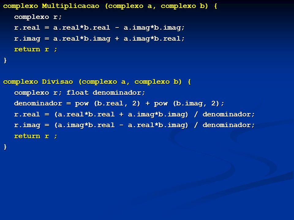 complexo Multiplicacao (complexo a, complexo b) { complexo r; r.real = a.real*b.real - a.imag*b.imag; r.imag = a.real*b.imag + a.imag*b.real; return r ; } complexo Divisao (complexo a, complexo b) { complexo r; float denominador; denominador = pow (b.real, 2) + pow (b.imag, 2); r.real = (a.real*b.real + a.imag*b.imag) / denominador; r.imag = (a.imag*b.real - a.real*b.imag) / denominador; r.imag = (a.imag*b.real - a.real*b.imag) / denominador; return r ; }