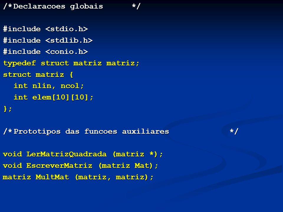 /*Declaracoes globais */ #include #include typedef struct matriz matriz; struct matriz { int nlin, ncol; int elem[10][10]; }; /*Prototipos das funcoes auxiliares*/ void LerMatrizQuadrada (matriz *); void EscreverMatriz (matriz Mat); matriz MultMat (matriz, matriz);