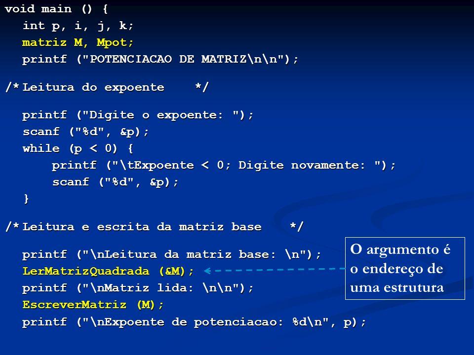 void main () { int p, i, j, k; matriz M, Mpot; printf ( POTENCIACAO DE MATRIZ\n\n ); /*Leitura do expoente */ printf ( Digite o expoente: ); scanf ( %d , &p); while (p < 0) { printf ( \tExpoente < 0; Digite novamente: ); scanf ( %d , &p); } /*Leitura e escrita da matriz base*/ printf ( \nLeitura da matriz base: \n ); LerMatrizQuadrada (&M); printf ( \nMatriz lida: \n\n ); EscreverMatriz (M); printf ( \nExpoente de potenciacao: %d\n , p); O argumento é o endereço de uma estrutura