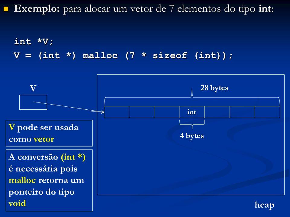Exemplo: para alocar um vetor de 7 elementos do tipo int: Exemplo: para alocar um vetor de 7 elementos do tipo int: int *V; V = (int *) malloc (7 * sizeof (int)); heap V A conversão (int *) é necessária pois malloc retorna um ponteiro do tipo void int 4 bytes 28 bytes V pode ser usada como vetor